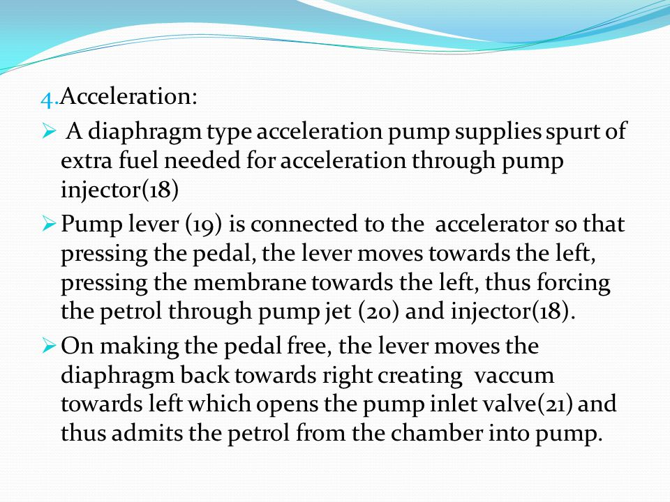 4.Acceleration: A diaphragm type acceleration pump supplies spurt of extra fuel needed for acceleration through pump injector(18)