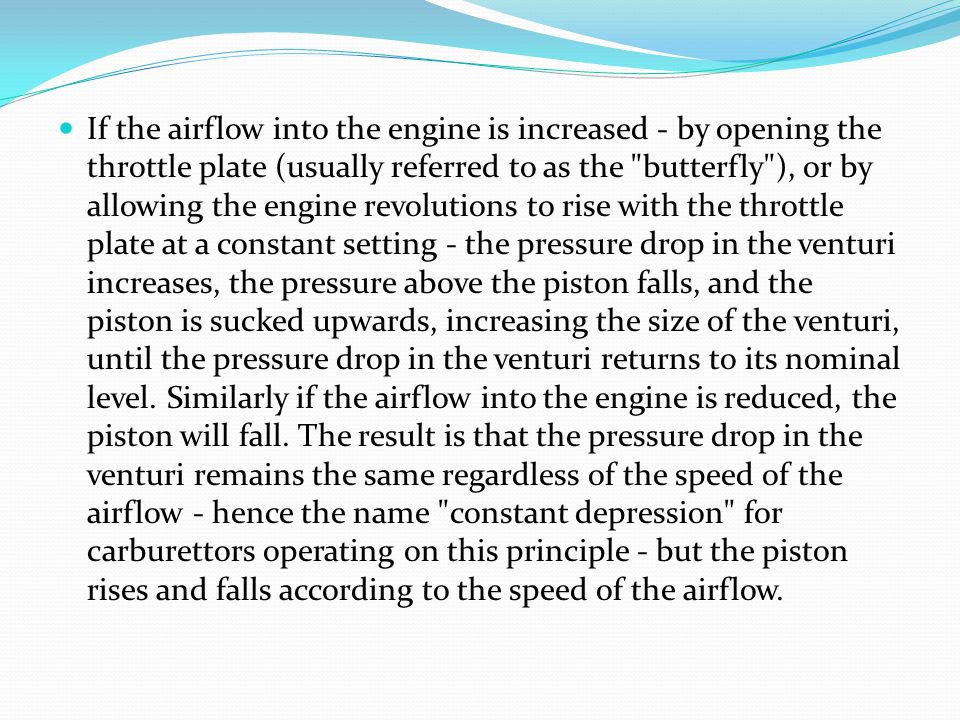 If the airflow into the engine is increased - by opening the throttle plate (usually referred to as the butterfly ), or by allowing the engine revolutions to rise with the throttle plate at a constant setting - the pressure drop in the venturi increases, the pressure above the piston falls, and the piston is sucked upwards, increasing the size of the venturi, until the pressure drop in the venturi returns to its nominal level.