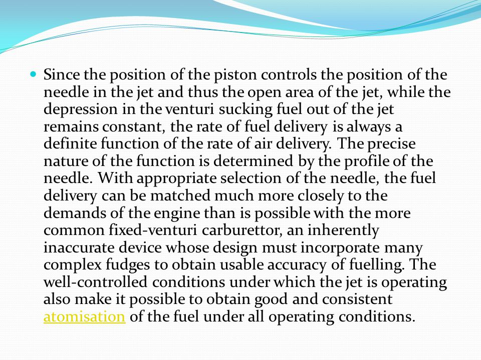 Since the position of the piston controls the position of the needle in the jet and thus the open area of the jet, while the depression in the venturi sucking fuel out of the jet remains constant, the rate of fuel delivery is always a definite function of the rate of air delivery.