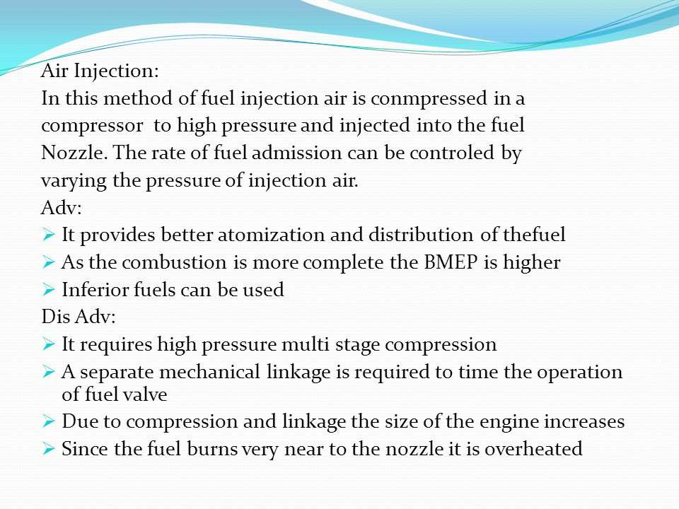 Air Injection: In this method of fuel injection air is conmpressed in a. compressor to high pressure and injected into the fuel.