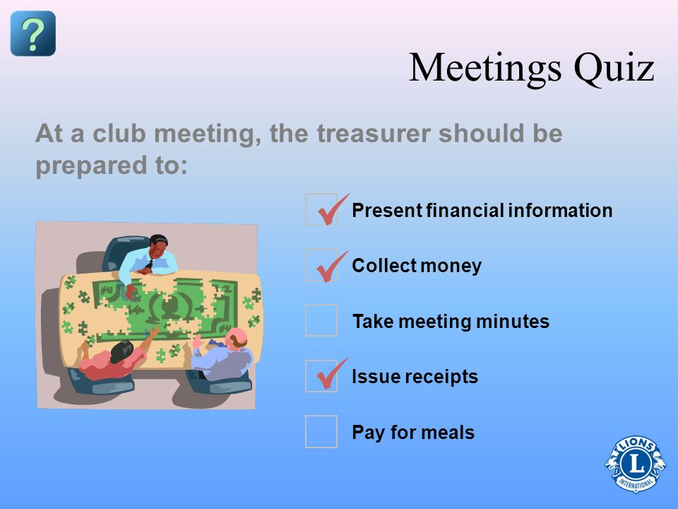 Meetings Quiz At a club meeting, the treasurer should be prepared to: