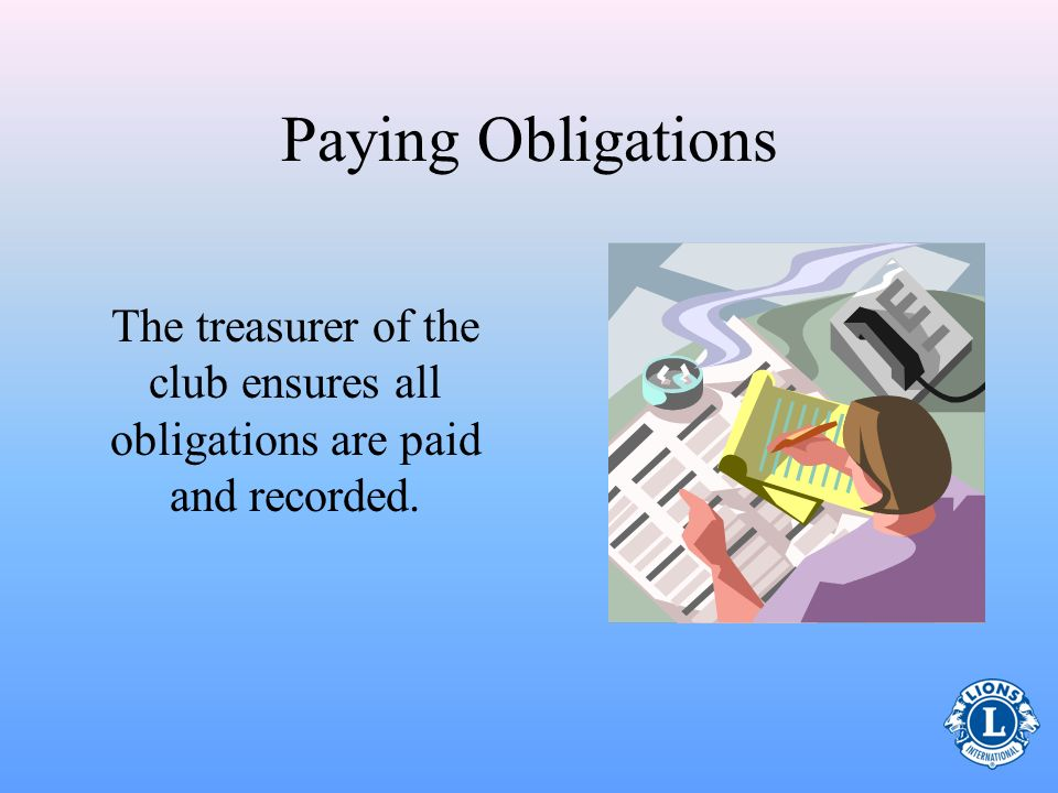 Paying Obligations The treasurer of the club ensures all obligations are paid and recorded.