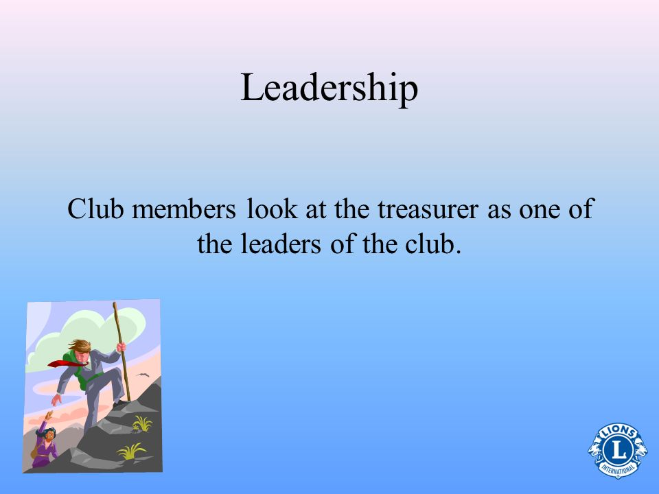 Club members look at the treasurer as one of the leaders of the club.