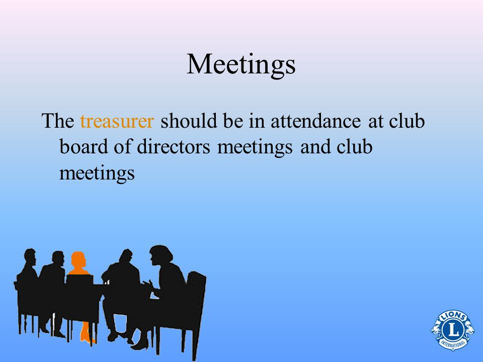 Meetings The treasurer should be in attendance at club board of directors meetings and club meetings.