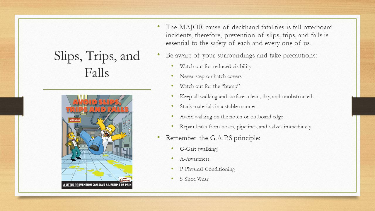 The MAJOR cause of deckhand fatalities is fall overboard incidents, therefore, prevention of slips, trips, and falls is essential to the safety of each and every one of us.
