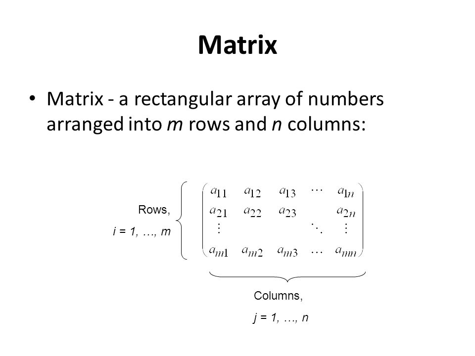 Matrix Matrix - a rectangular array of numbers arranged into m rows and n columns: Rows, i = 1, …, m.