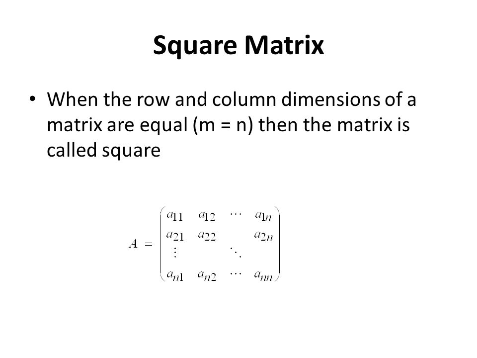 Square Matrix When the row and column dimensions of a matrix are equal (m = n) then the matrix is called square.