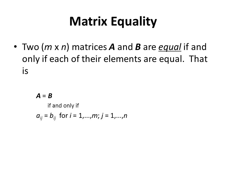 Matrix Equality Two (m x n) matrices A and B are equal if and only if each of their elements are equal. That is.