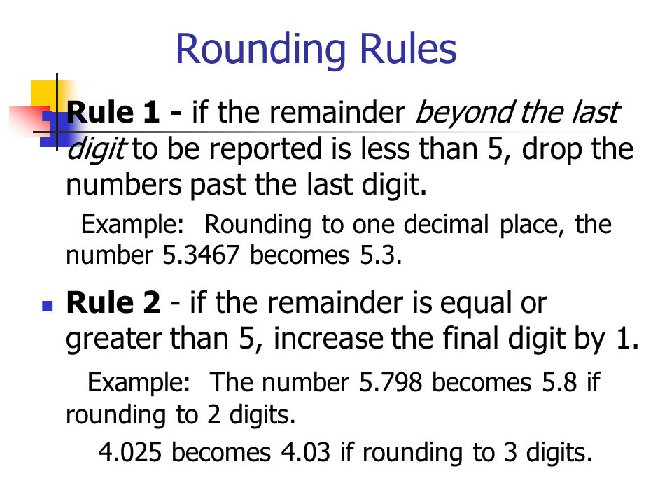 Rounding Rules Rule 1 - if the remainder beyond the last digit to be reported is less than 5, drop the numbers past the last digit.