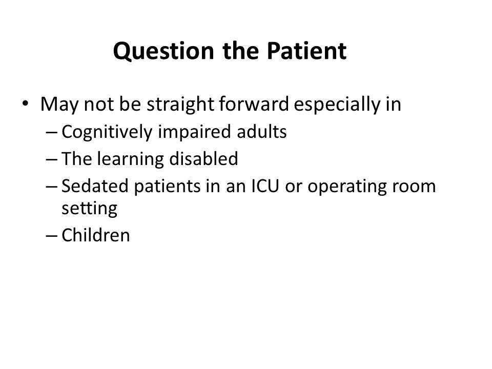 Question the Patient May not be straight forward especially in