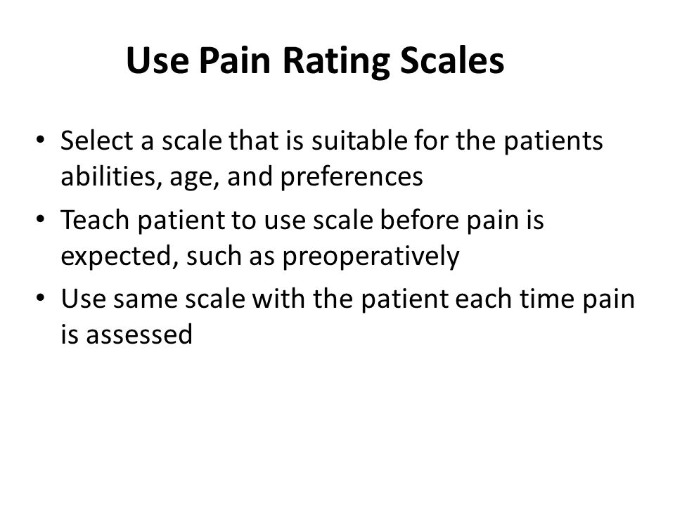 Use Pain Rating Scales Select a scale that is suitable for the patients abilities, age, and preferences.