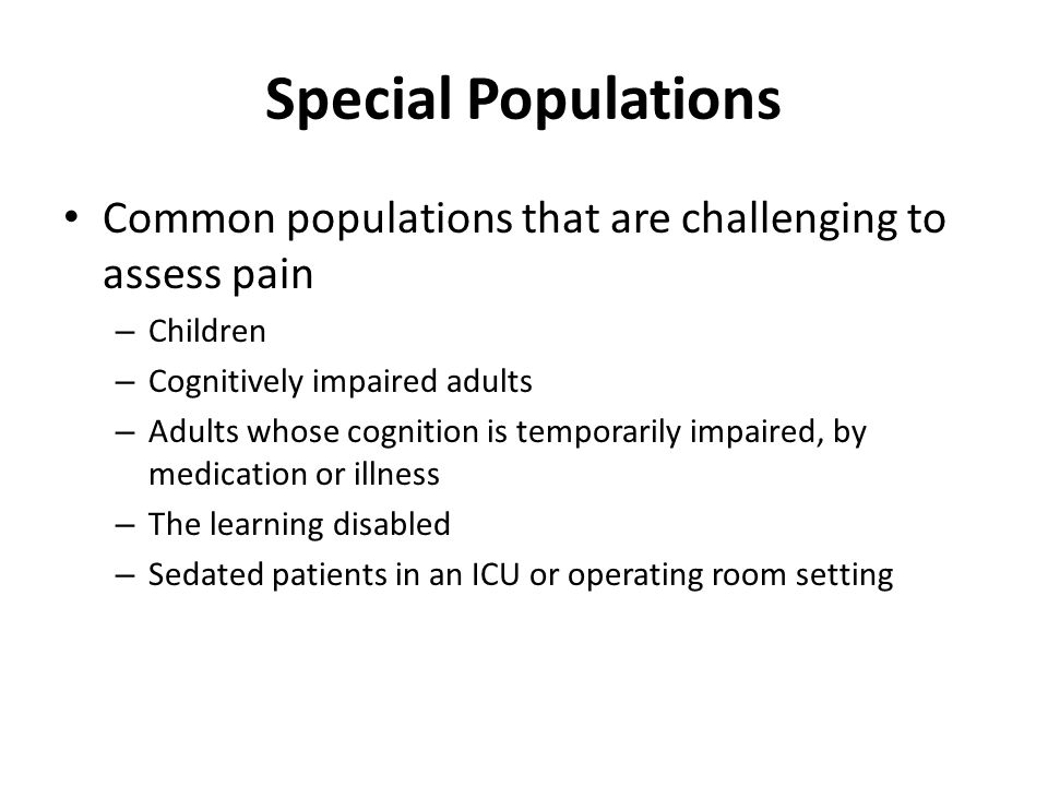 Special Populations Common populations that are challenging to assess pain. Children. Cognitively impaired adults.
