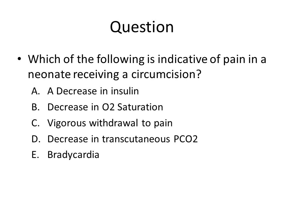 Question Which of the following is indicative of pain in a neonate receiving a circumcision A Decrease in insulin.