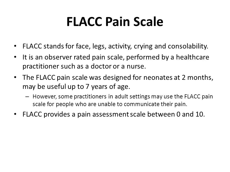 FLACC Pain Scale FLACC stands for face, legs, activity, crying and consolability.
