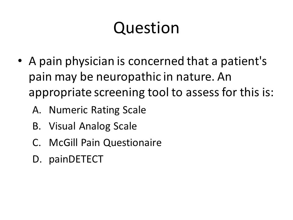 Question A pain physician is concerned that a patient s pain may be neuropathic in nature. An appropriate screening tool to assess for this is: