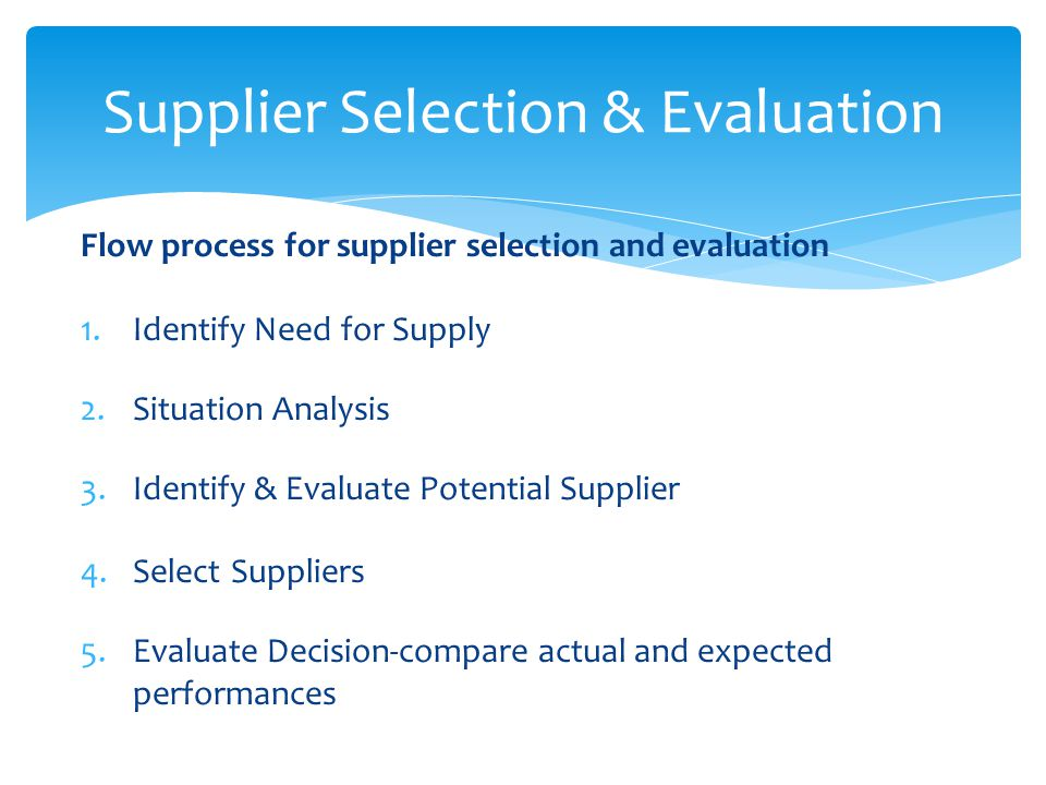 a supplier selection evaluation and re evaluation Supplier evaluation is a term used in business and refers to the process of  evaluating and  there are various benefits associated with an effective supplier  evaluation process such as mitigation against  some products provide  functionality for combining both initial selection and ongoing evaluation and  benchmarking.
