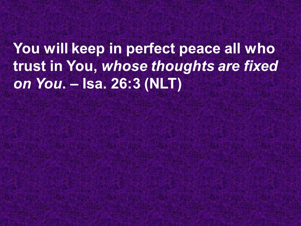 You will keep in perfect peace all who trust in You, whose thoughts are fixed on You.