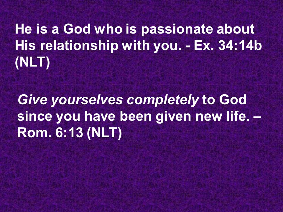 He is a God who is passionate about His relationship with you. - Ex