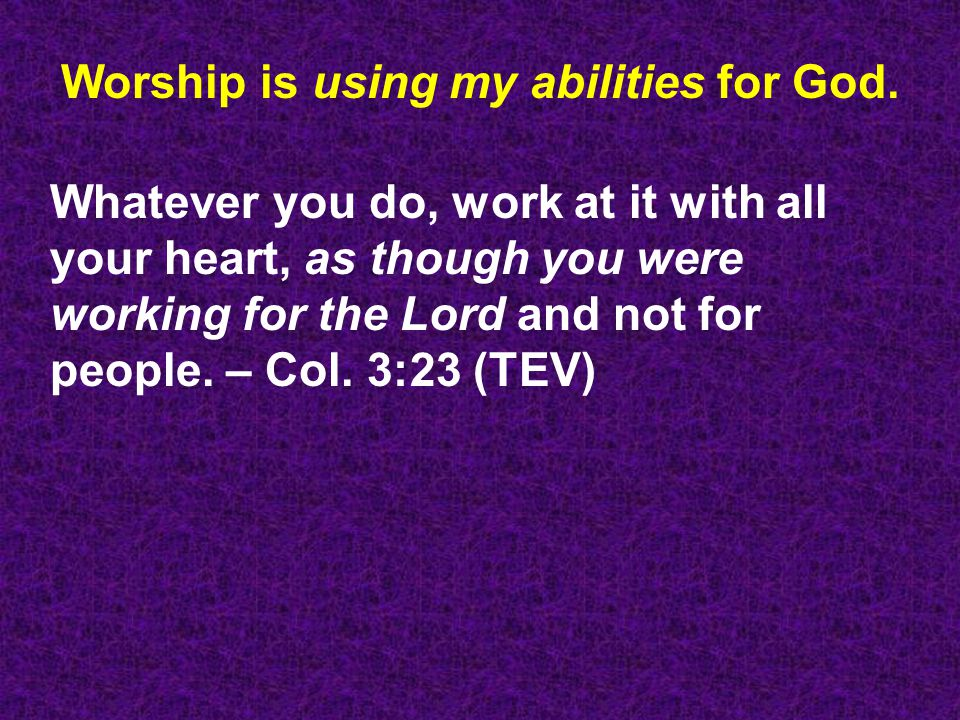 Worship is using my abilities for God.