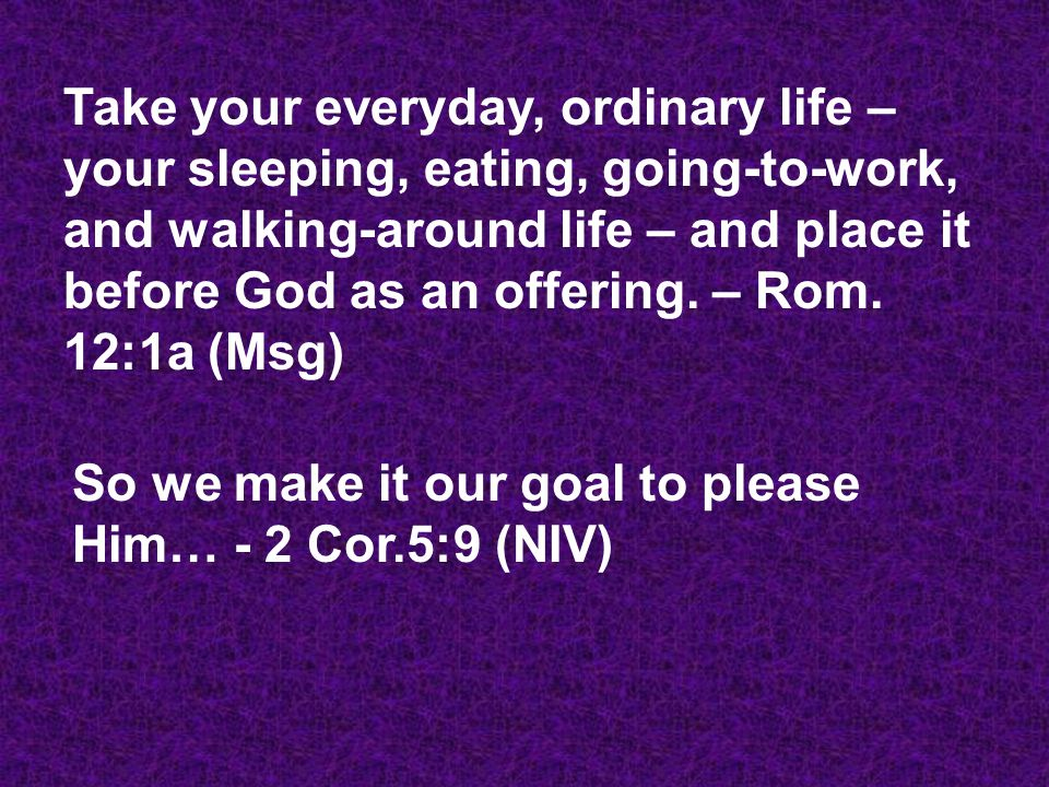 Take your everyday, ordinary life – your sleeping, eating, going-to-work, and walking-around life – and place it before God as an offering. – Rom. 12:1a (Msg)