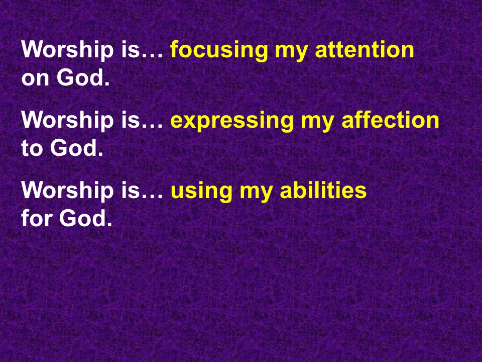 Worship is… focusing my attention on God.
