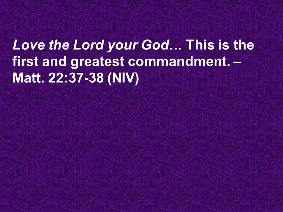 Love the Lord your God… This is the first and greatest commandment