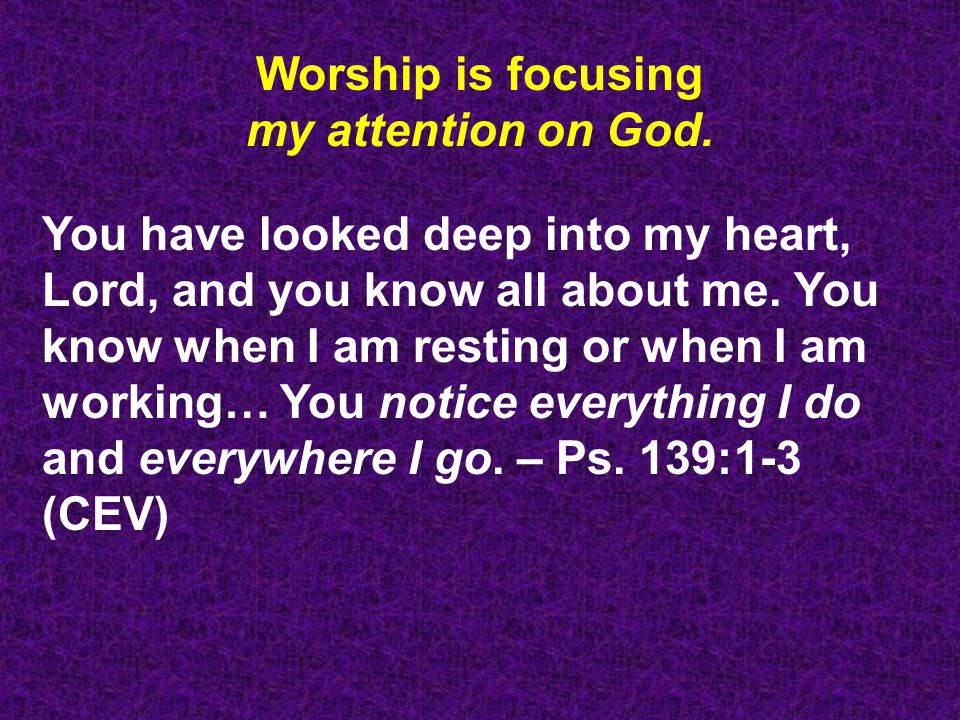 Worship is focusing my attention on God.