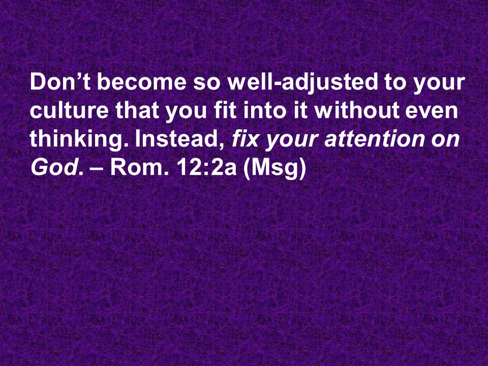Don't become so well-adjusted to your culture that you fit into it without even thinking.