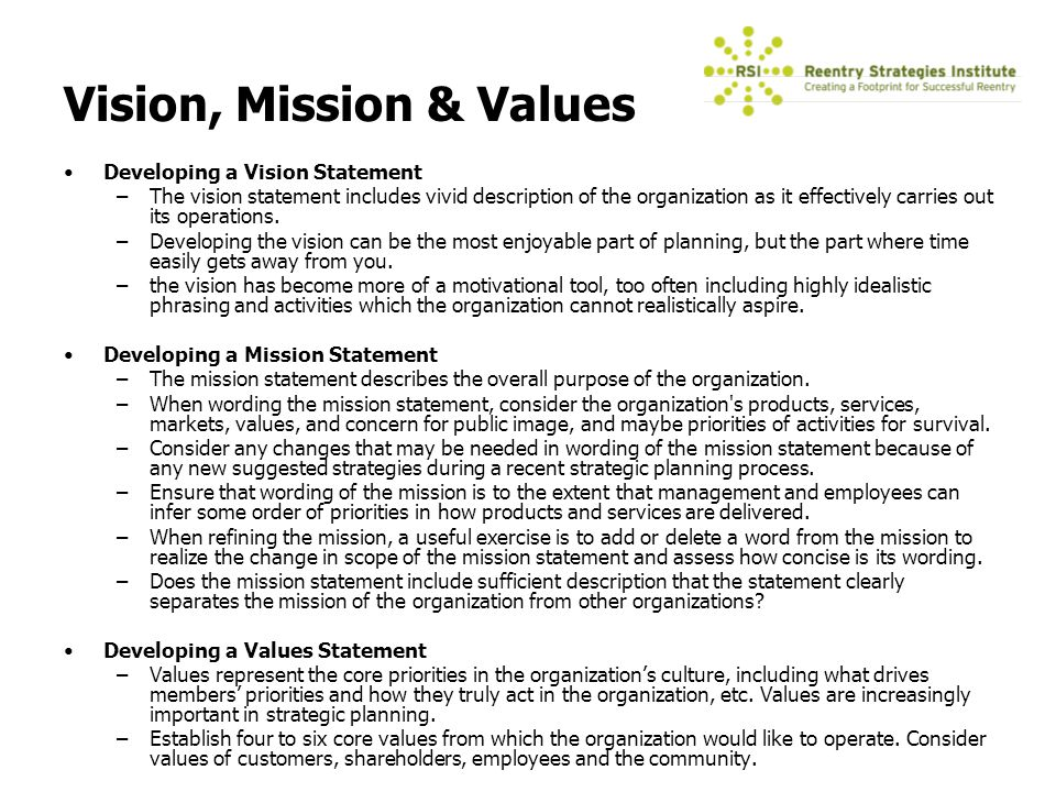developing a vision statement The best examples of a vision statement for a company or organization are those that focus on the potential inherent in the company's future, or what they intend to be.