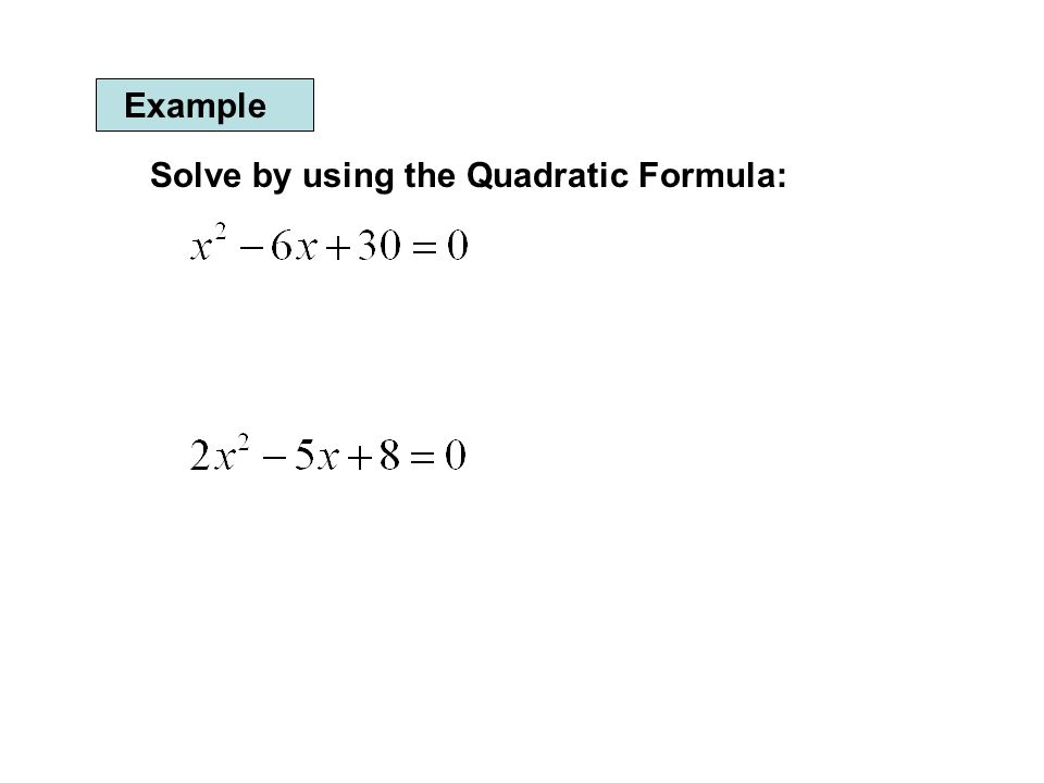 Example Solve by using the Quadratic Formula: