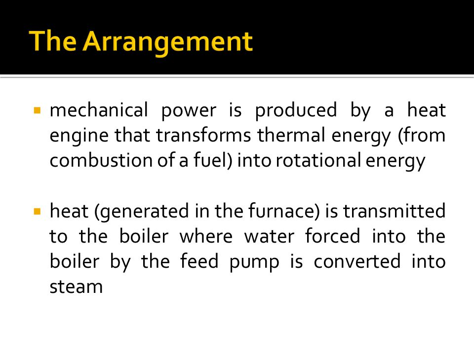 The Arrangement mechanical power is produced by a heat engine that transforms thermal energy (from combustion of a fuel) into rotational energy.