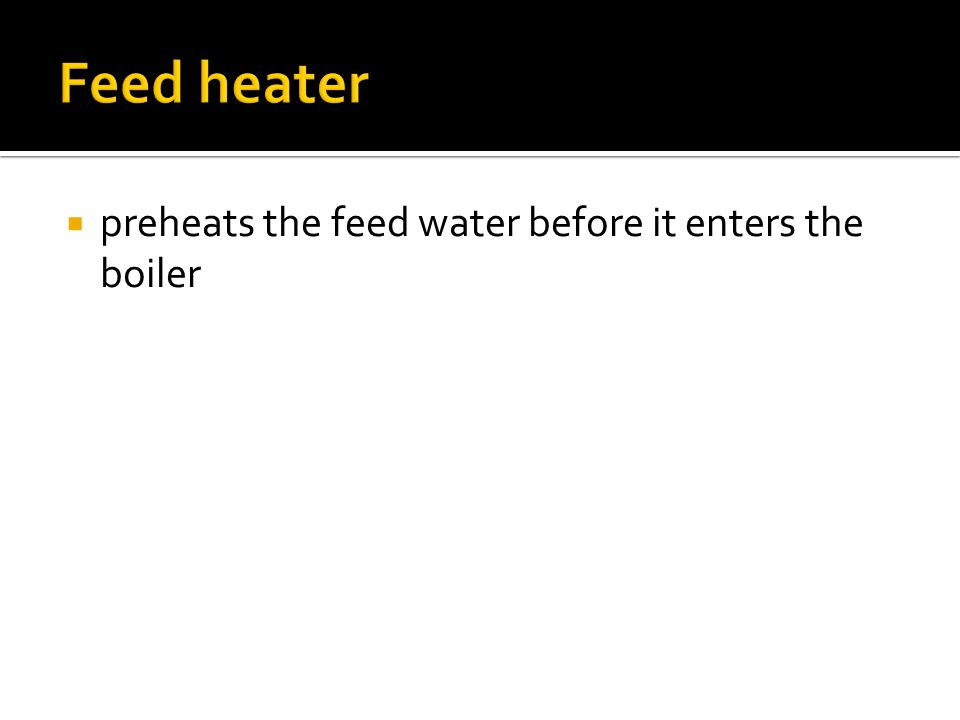 Feed heater preheats the feed water before it enters the boiler