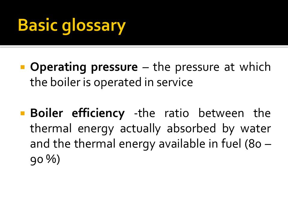 Basic glossary Operating pressure – the pressure at which the boiler is operated in service.