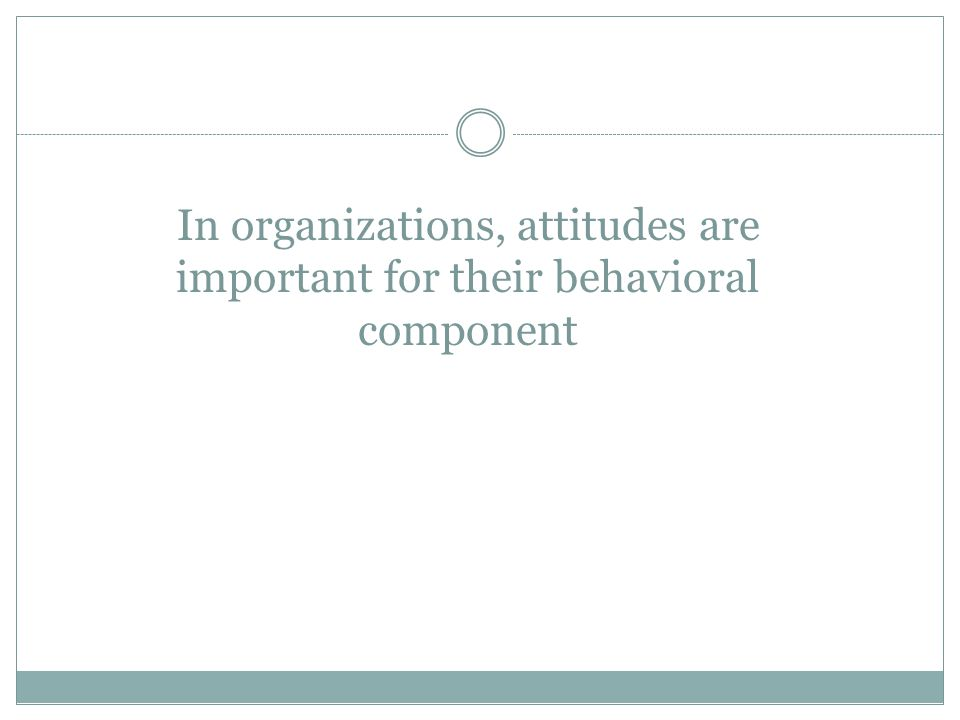 In organizations, attitudes are important for their behavioral component