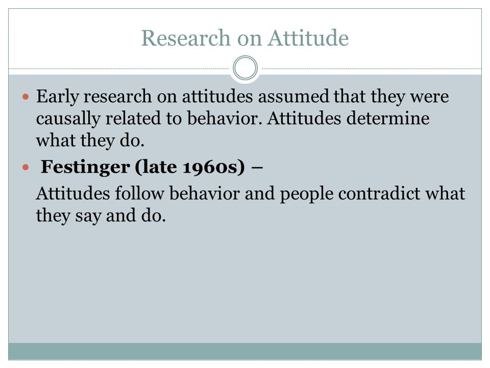 Research on Attitude Early research on attitudes assumed that they were causally related to behavior. Attitudes determine what they do.
