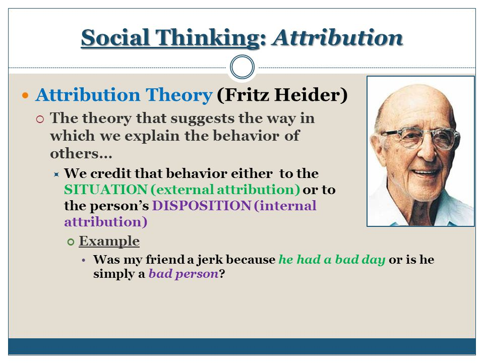 features of social psychological theories of attribution Social psychology is a vast subject that includes schemata theory, self-verification theory, social identity theory, triangular theory of love, drive theory, and various others attribution theory is one of the categories of social psychology which was put forward by fritz heider, harold kelley, and bernard weiner.