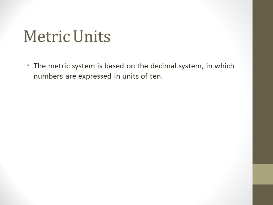 Metric Units The metric system is based on the decimal system, in which numbers are expressed in units of ten.