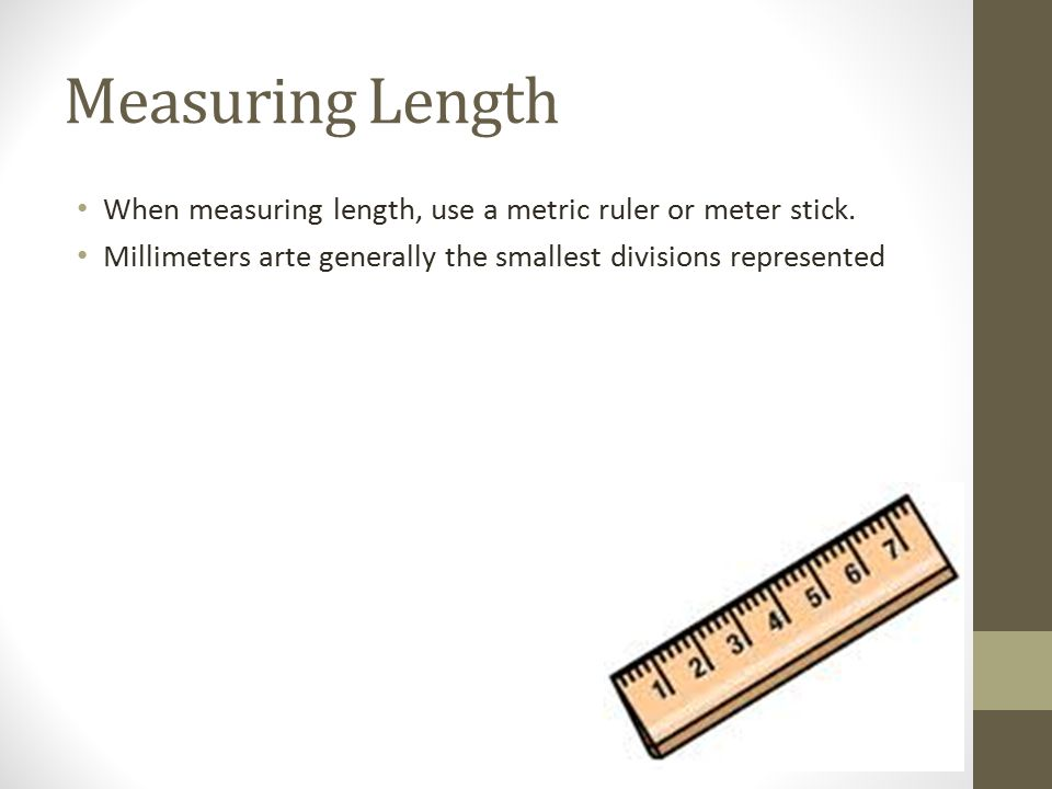 Measuring Length When measuring length, use a metric ruler or meter stick.