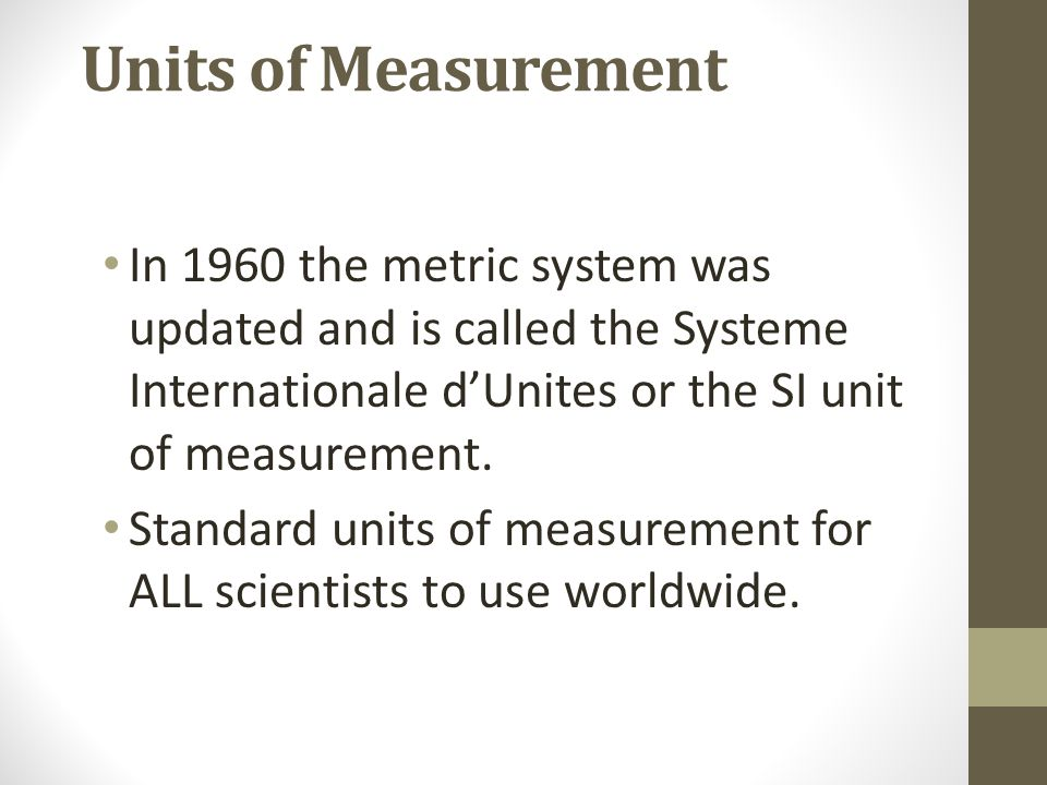 Units of Measurement In 1960 the metric system was updated and is called the Systeme Internationale d'Unites or the SI unit of measurement.