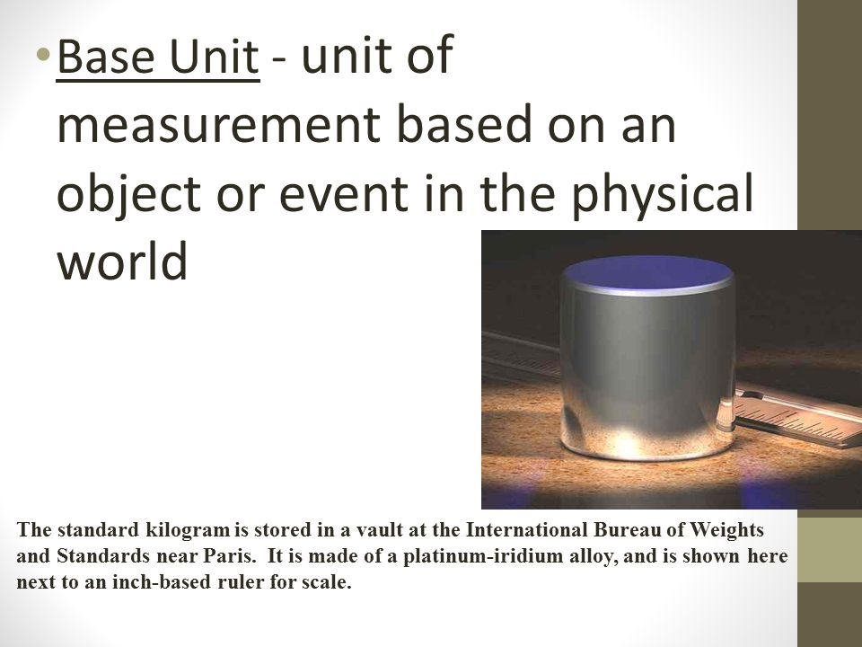 Base Unit - unit of measurement based on an object or event in the physical world