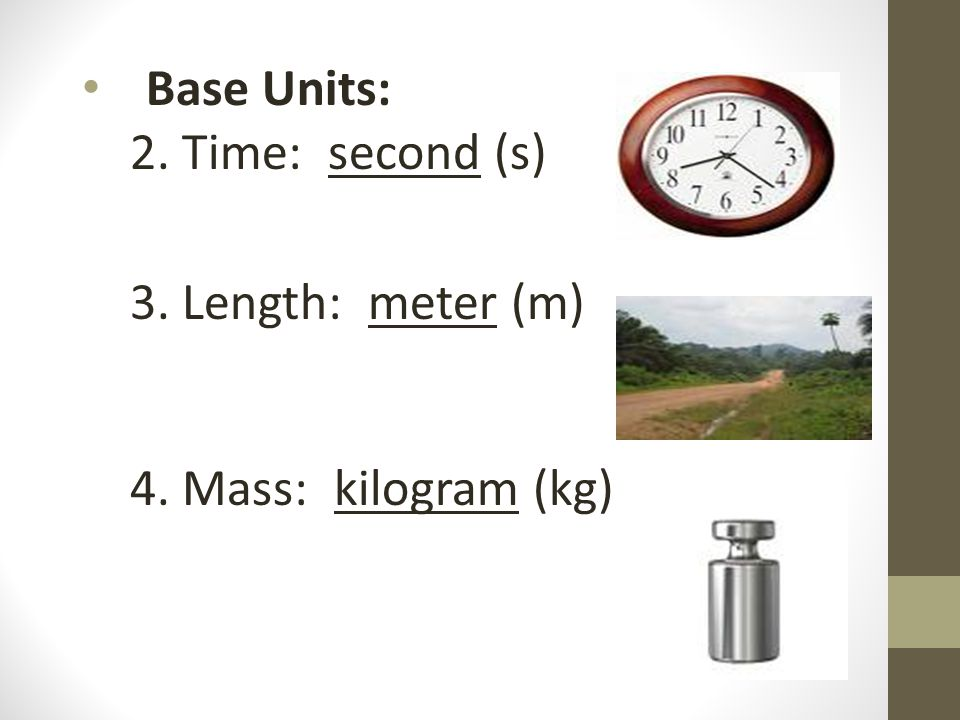 Base Units: 2. Time: second (s) 3. Length: meter (m) 4. Mass: kilogram (kg)