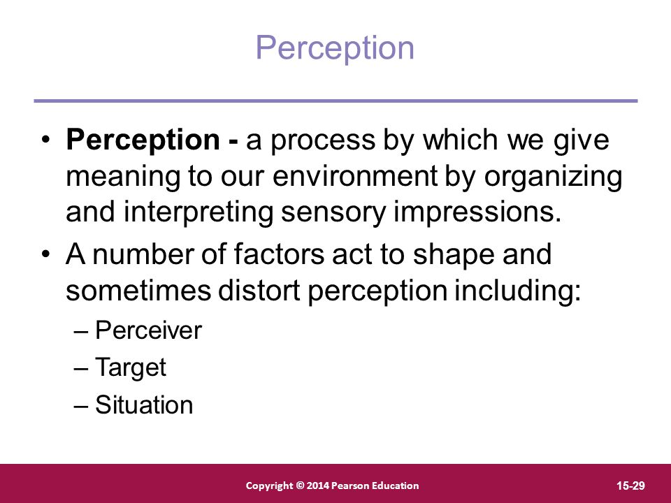Perception Perception - a process by which we give meaning to our environment by organizing and interpreting sensory impressions.