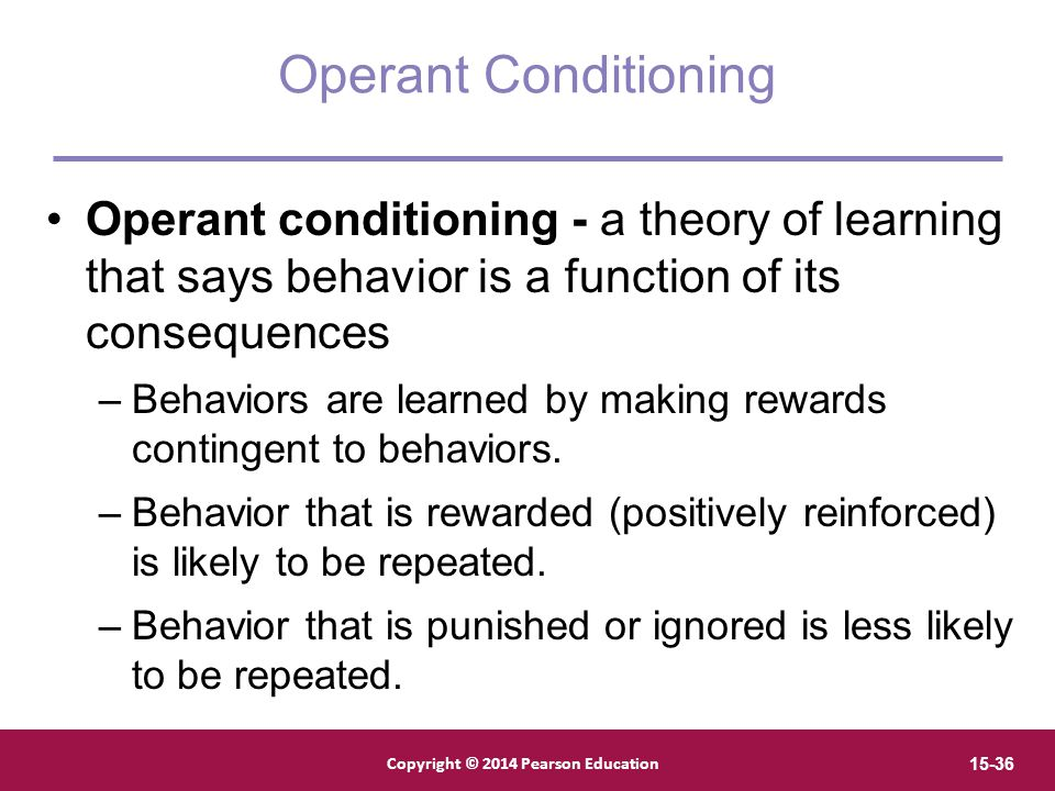 Operant Conditioning Operant conditioning - a theory of learning that says behavior is a function of its consequences.