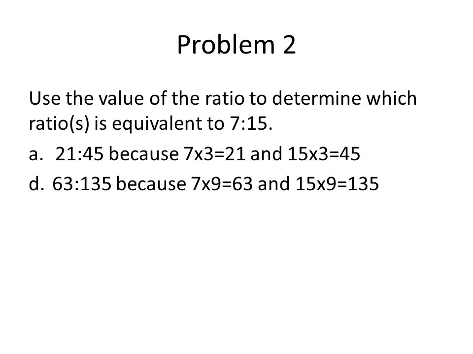 Problem 2 Use the value of the ratio to determine which ratio(s) is equivalent to 7:15. 21:45 because 7x3=21 and 15x3=45.