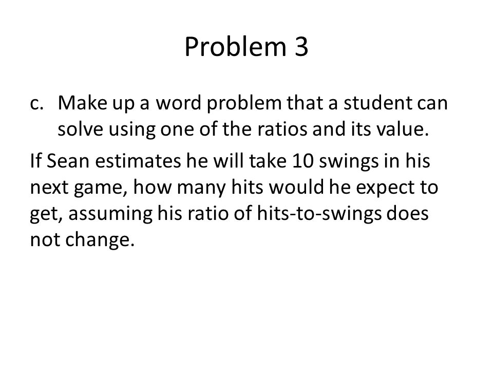 Problem 3 Make up a word problem that a student can solve using one of the ratios and its value.
