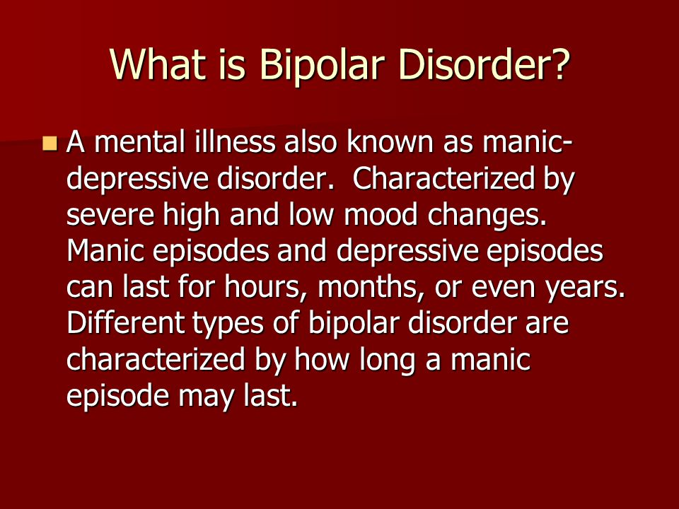 bipolar disease Bipolar disorder, previously known as manic depression, is a mental disorder that causes periods of depression and periods of elevated mood the elevated mood is significant and is known as mania or hypomania, depending on its severity, or whether symptoms of psychosis are present.
