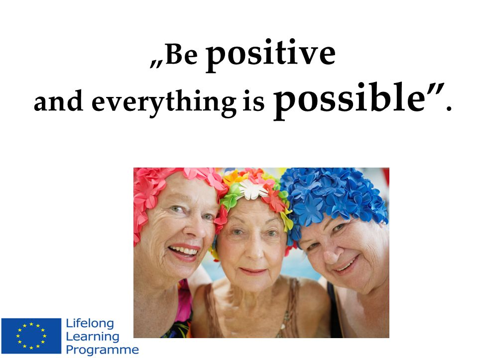 """Be positive and everything is possible ."