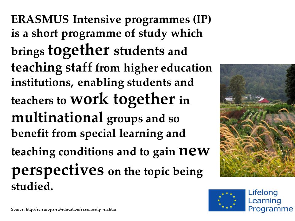 ERASMUS Intensive programmes (IP) is a short programme of study which brings together students and teaching staff from higher education institutions, enabling students and teachers to work together in multinational groups and so benefit from special learning and teaching conditions and to gain new perspectives on the topic being studied.