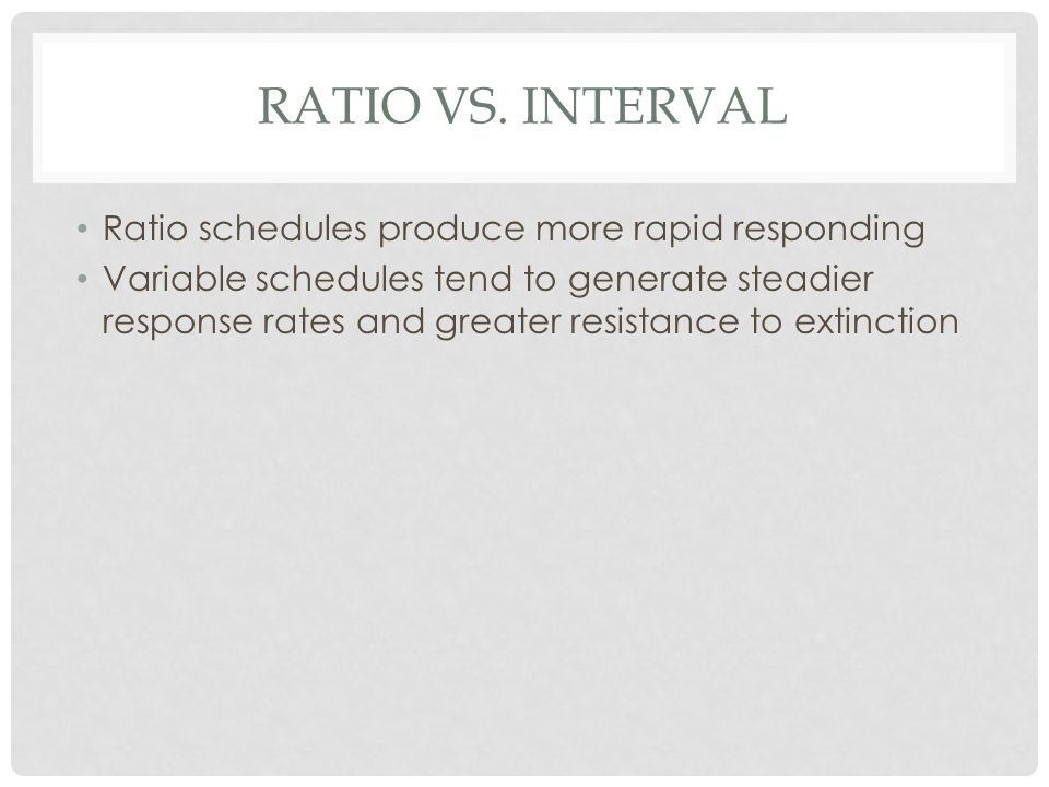 RATIO vs. interval Ratio schedules produce more rapid responding
