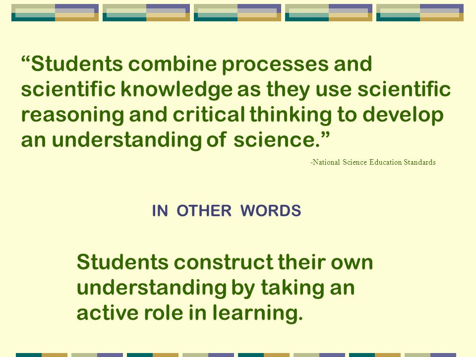Students combine processes and scientific knowledge as they use scientific reasoning and critical thinking to develop an understanding of science.